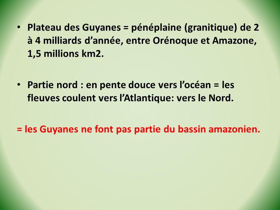 Plateau des Guyanes = pénéplaine (granitique) de 2 à 4 milliards d'année, entre Orénoque et Amazone, 1,5 millions km2.