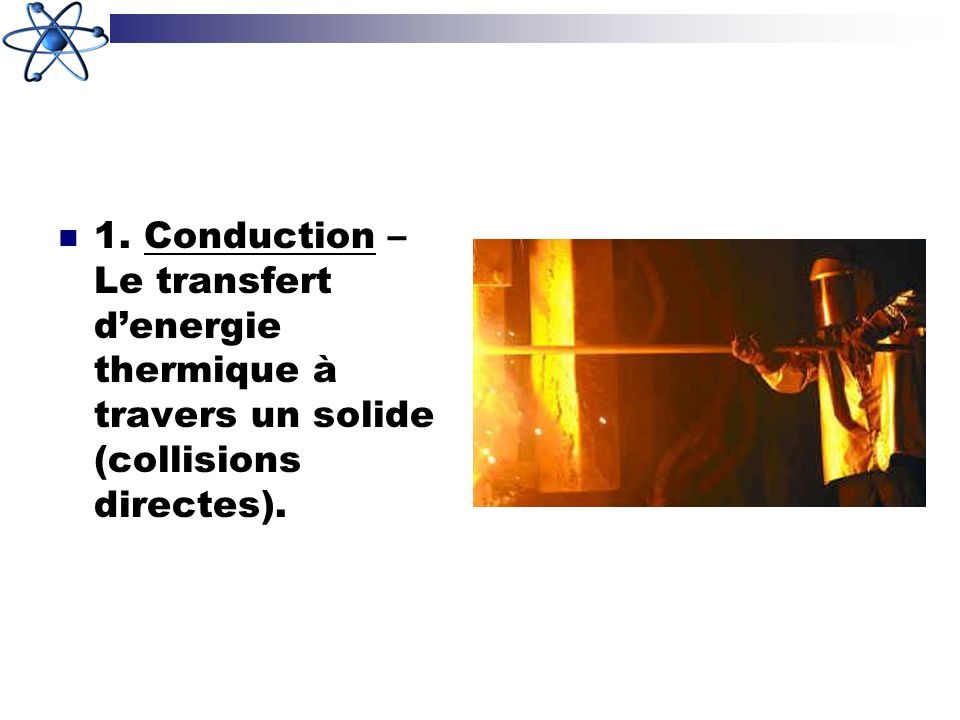 1. Conduction – Le transfert d'energie thermique à travers un solide (collisions directes).