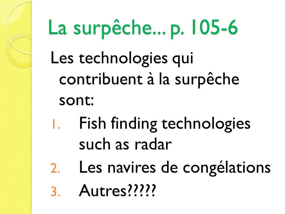 La surpêche... p Les technologies qui contribuent à la surpêche sont: Fish finding technologies such as radar.