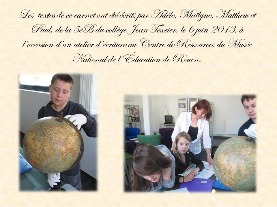 Les textes de ce carnet ont été écrits par Adèle, Maïlyne, Matthew et Paul, de la 5èB du collège Jean Texcier, le 6 juin 2013, à l'occasion d'un atelier d'écriture au Centre de Ressources du Musée National de l'Éducation de Rouen.