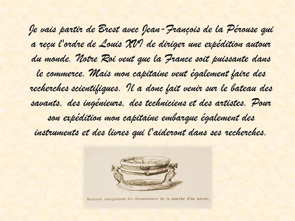 Je vais partir de Brest avec Jean-François de la Pérouse qui a reçu l ordre de Louis XVI de diriger une expédition autour du monde.
