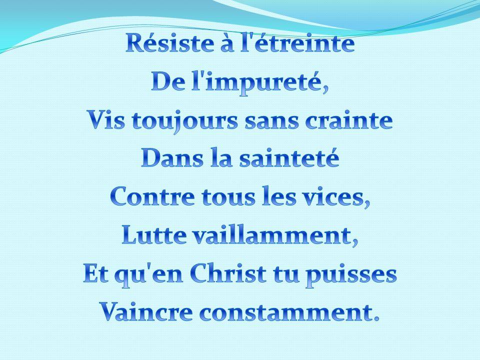 Résiste à l étreinte De l impureté, Vis toujours sans crainte Dans la sainteté Contre tous les vices, Lutte vaillamment, Et qu en Christ tu puisses Vaincre constamment.