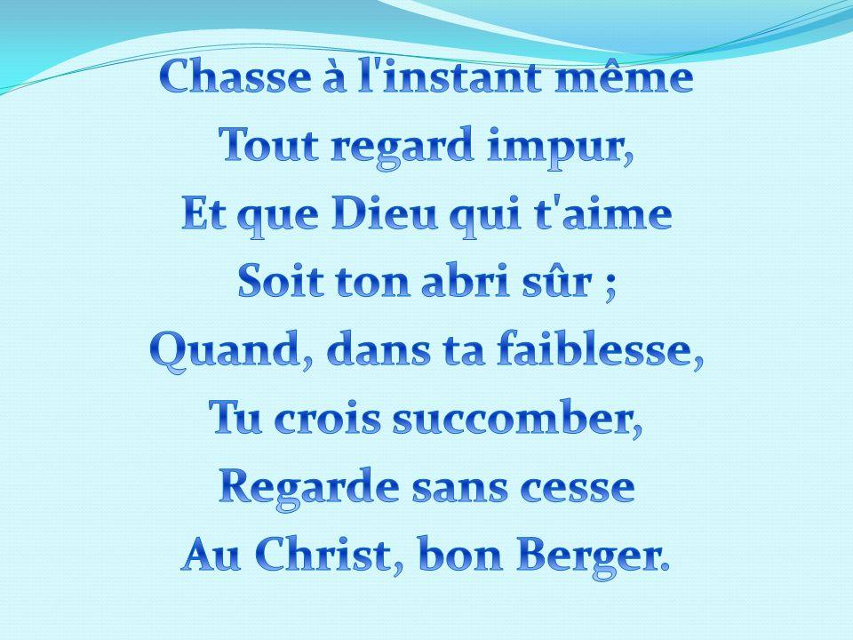 Chasse à l instant même Tout regard impur, Et que Dieu qui t aime Soit ton abri sûr ; Quand, dans ta faiblesse, Tu crois succomber, Regarde sans cesse Au Christ, bon Berger.