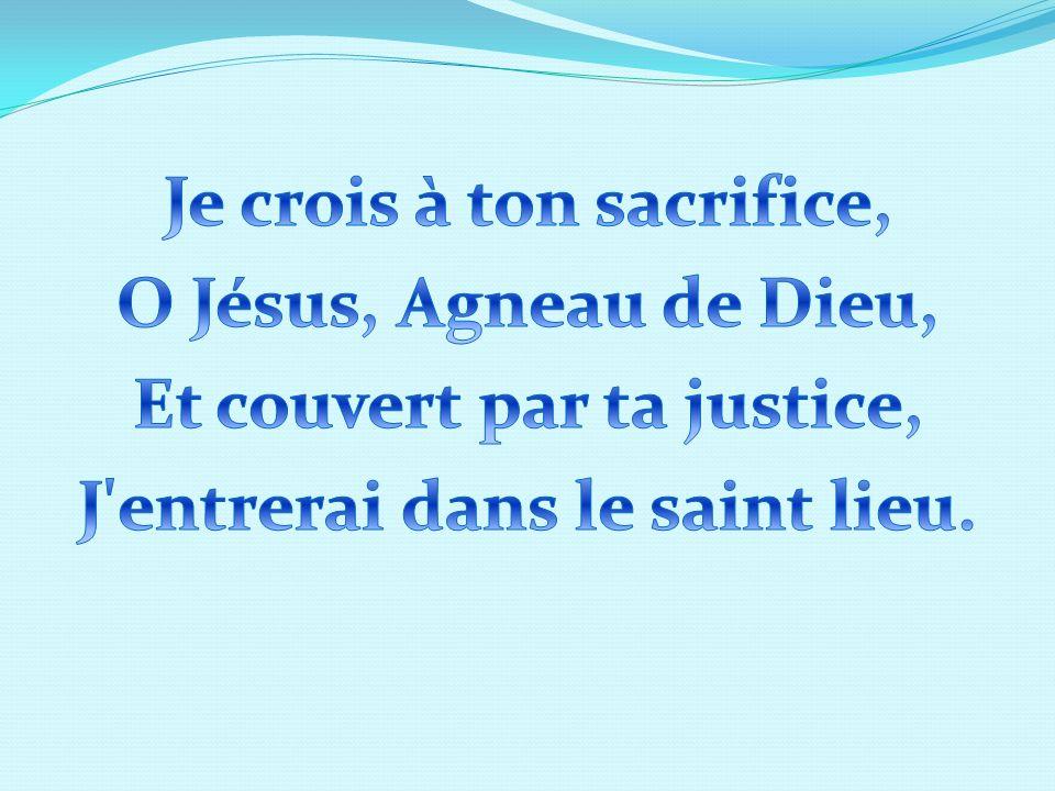 Je crois à ton sacrifice, O Jésus, Agneau de Dieu, Et couvert par ta justice, J entrerai dans le saint lieu.