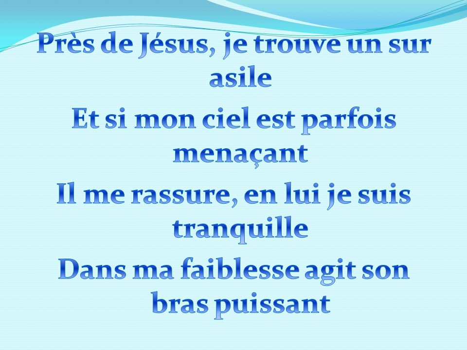 Près de Jésus, je trouve un sur asile Et si mon ciel est parfois menaçant Il me rassure, en lui je suis tranquille Dans ma faiblesse agit son bras puissant