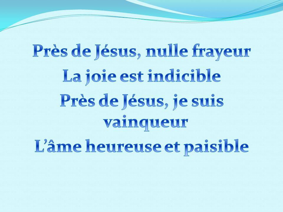 Près de Jésus, nulle frayeur La joie est indicible Près de Jésus, je suis vainqueur L'âme heureuse et paisible