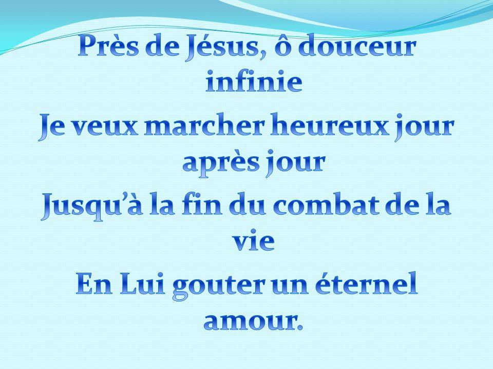 Près de Jésus, ô douceur infinie Je veux marcher heureux jour après jour Jusqu'à la fin du combat de la vie En Lui gouter un éternel amour.
