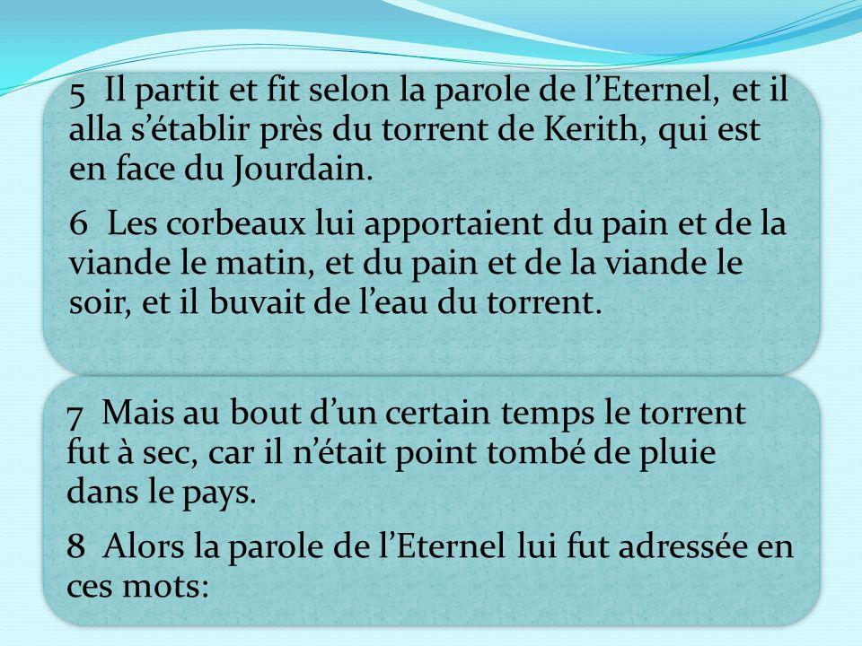 5 Il partit et fit selon la parole de l'Eternel, et il alla s'établir près du torrent de Kerith, qui est en face du Jourdain.