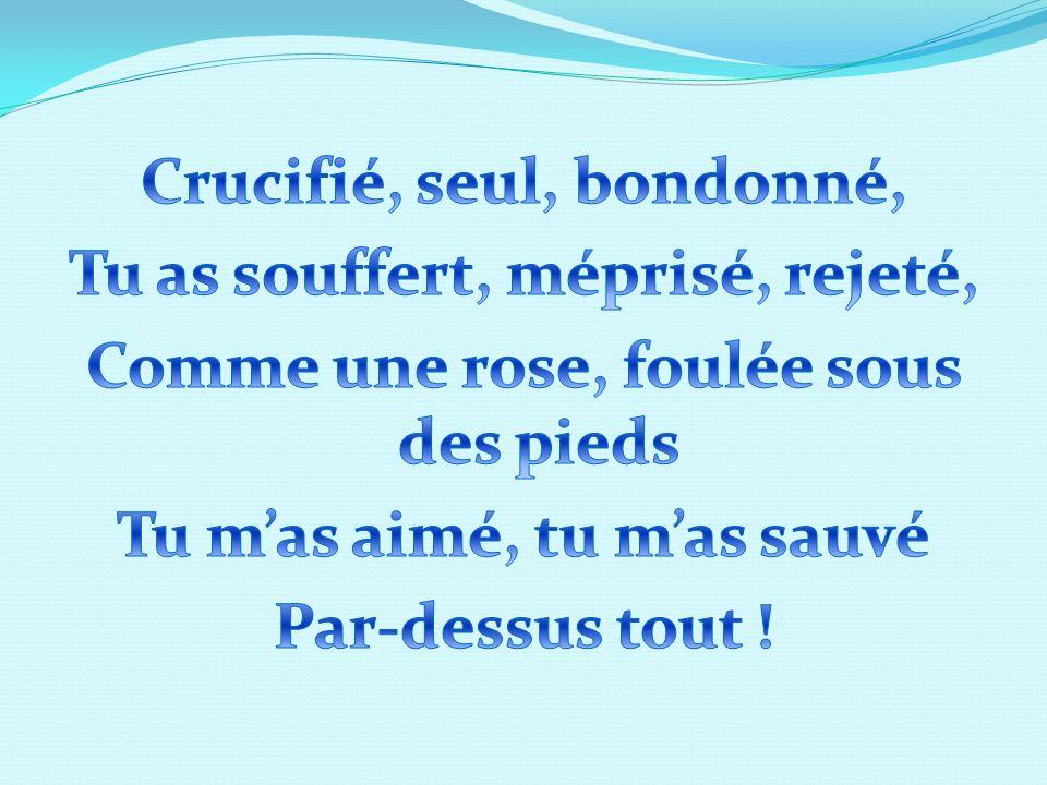 Crucifié, seul, bondonné, Tu as souffert, méprisé, rejeté, Comme une rose, foulée sous des pieds Tu m'as aimé, tu m'as sauvé Par-dessus tout !