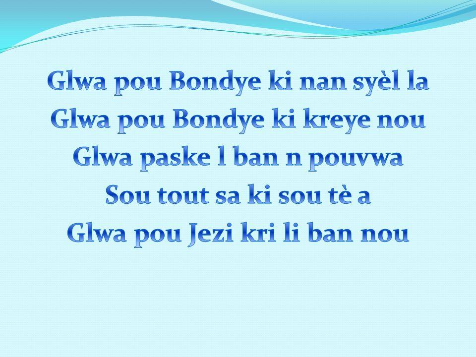 Glwa pou Bondye ki nan syèl la Glwa pou Bondye ki kreye nou Glwa paske l ban n pouvwa Sou tout sa ki sou tè a Glwa pou Jezi kri li ban nou