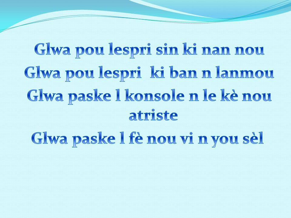 Glwa pou lespri sin ki nan nou Glwa pou lespri ki ban n lanmou Glwa paske l konsole n le kè nou atriste Glwa paske l fè nou vi n you sèl