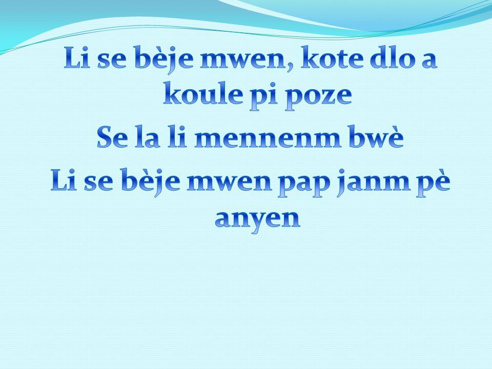 Li se bèje mwen, kote dlo a koule pi poze Se la li mennenm bwè Li se bèje mwen pap janm pè anyen