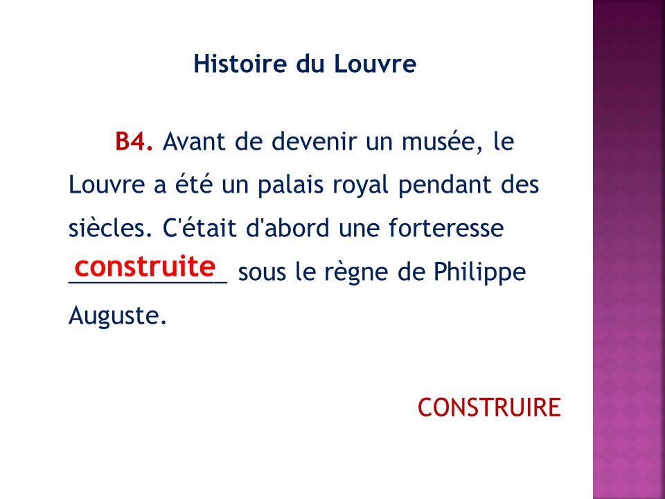 Histoire du Louvre В4. Avant de devenir un musée, le Louvre a été un palais royal pendant des siècles. C était d abord une forteresse ____________ sous le règne de Philippe Auguste. CONSTRUIRE