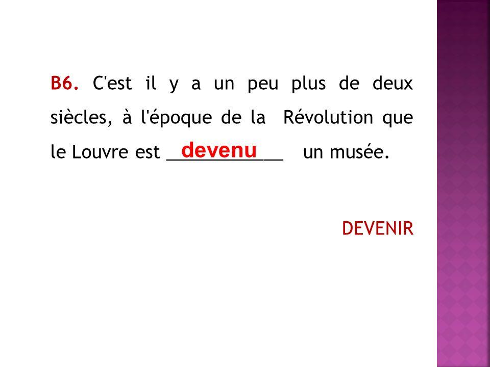 В6. C est il y a un peu plus de deux siècles, à l époque de la Révolution que le Louvre est ____________ un musée. DEVENIR