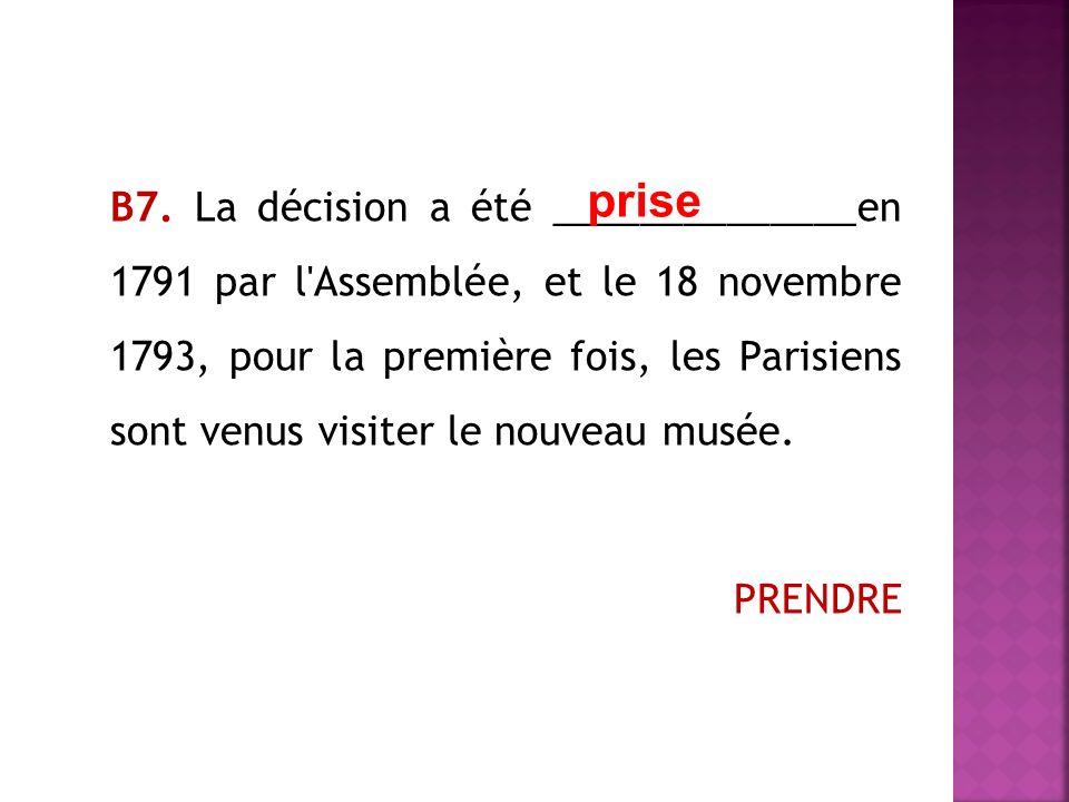 В7. La décision a été ______________en 1791 par l Assemblée, et le 18 novembre 1793, pour la première fois, les Parisiens sont venus visiter le nouveau musée. PRENDRE