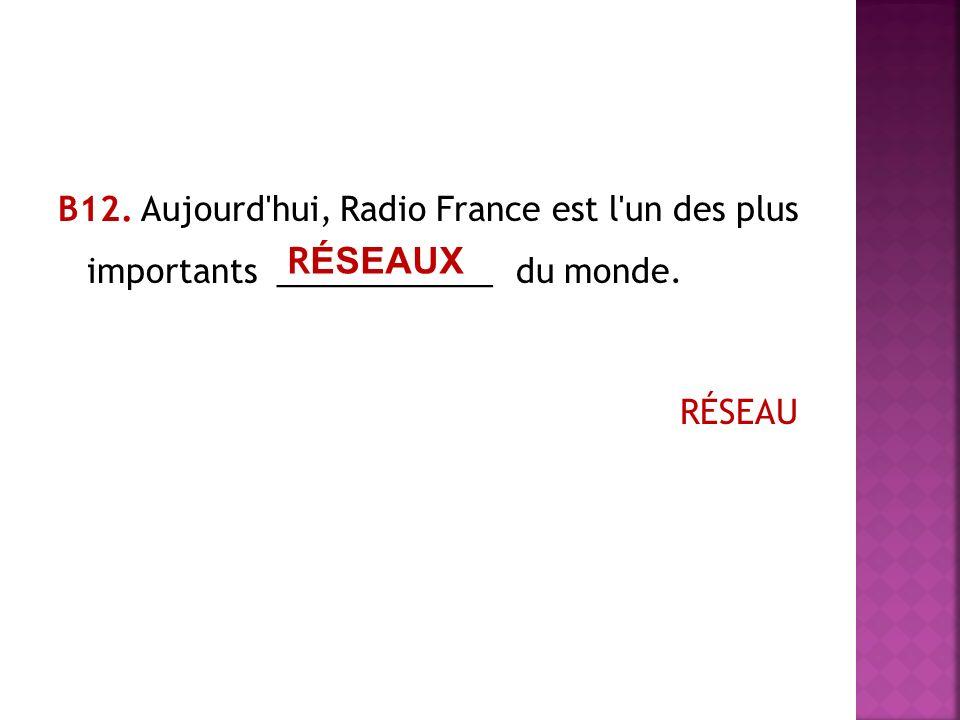 В12. Aujourd hui, Radio France est l un des plus importants ____________ du monde. RÉSEAU