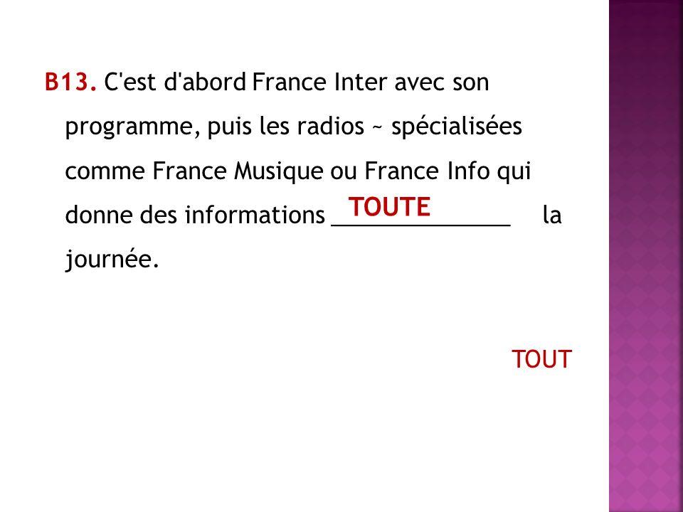 В13. C est d abord France Inter avec son programme, puis les radios ~ spécialisées comme France Musique ou France Info qui donne des informations ______________ la journée. TOUT
