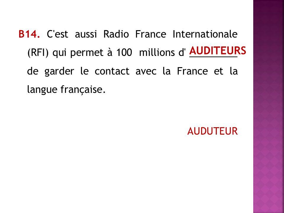 В14. C est aussi Radio France Internationale (RFI) qui permet à 100 millions d _________ de garder le contact avec la France et la langue française. AUDUTEUR