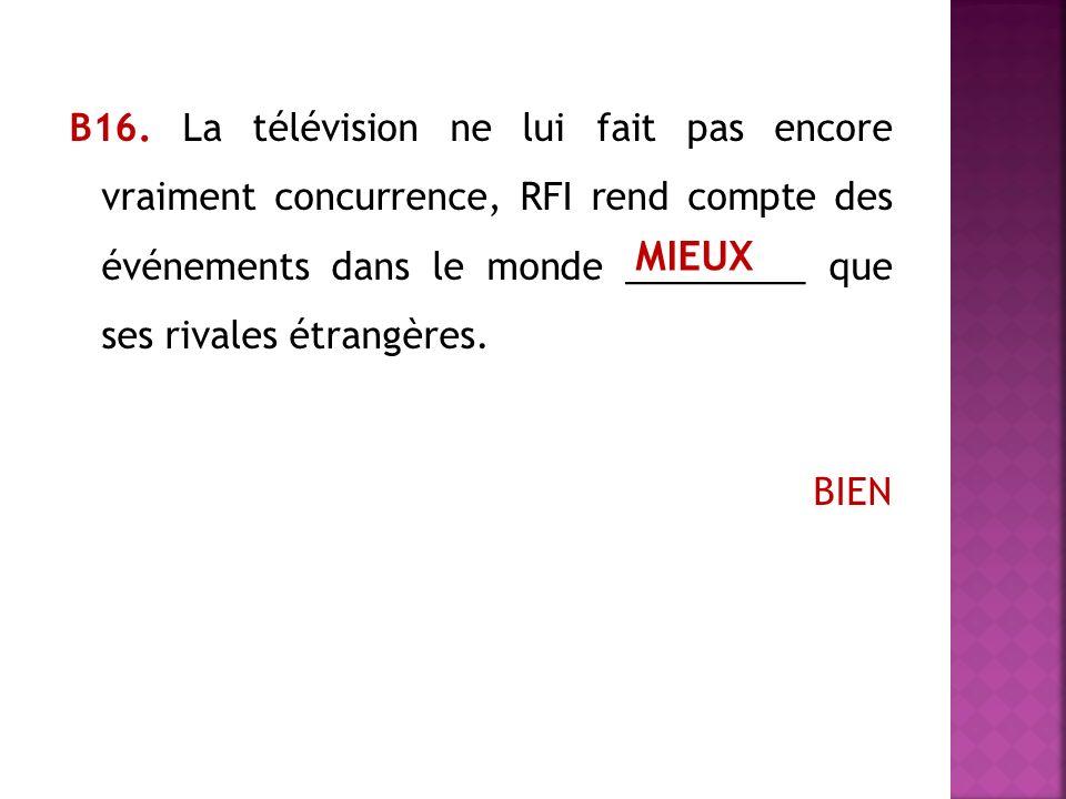 В16. La télévision ne lui fait pas encore vraiment concurrence, RFI rend compte des événements dans le monde _________ que ses rivales étrangères. BIEN