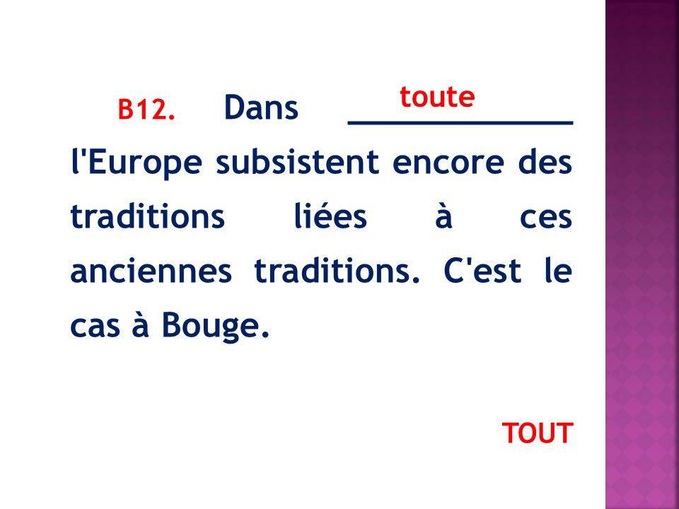В12. Dans ___________ l Europe subsistent encore des traditions liées à ces anciennes traditions. C est le cas à Bouge.