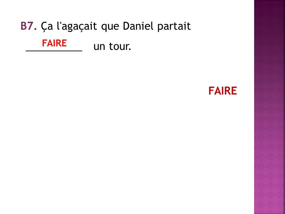 В7. Ça l agaçait que Daniel partait __________ un tour. FAIRE
