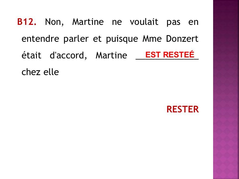 В12. Non, Martine ne voulait pas en entendre parler et puisque Mme Donzert était d accord, Martine _____________ chez elle RESTER