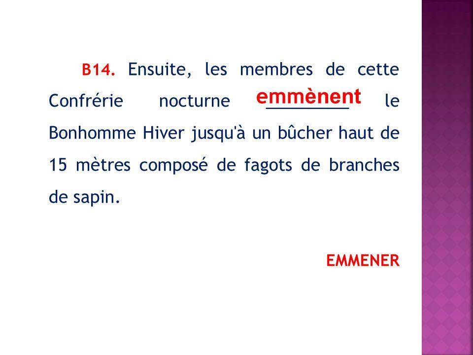 В14. Ensuite, les membres de cette Confrérie nocturne _________ le Bonhomme Hiver jusqu à un bûcher haut de 15 mètres composé de fagots de branches de sapin.