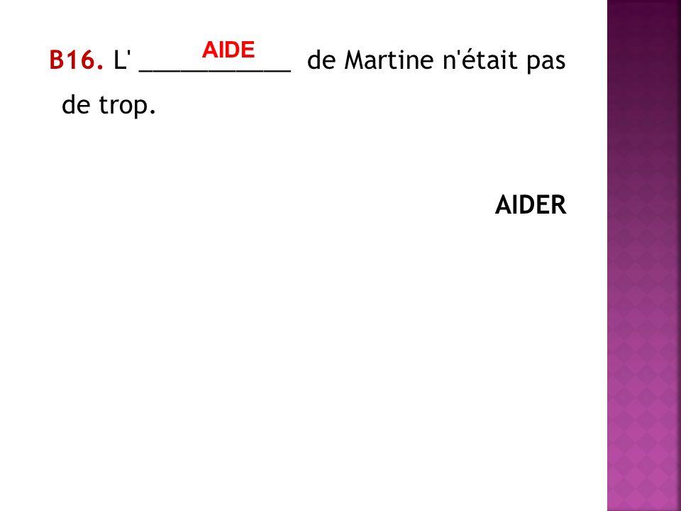 В16. L ___________ de Martine n était pas de trop. AIDER