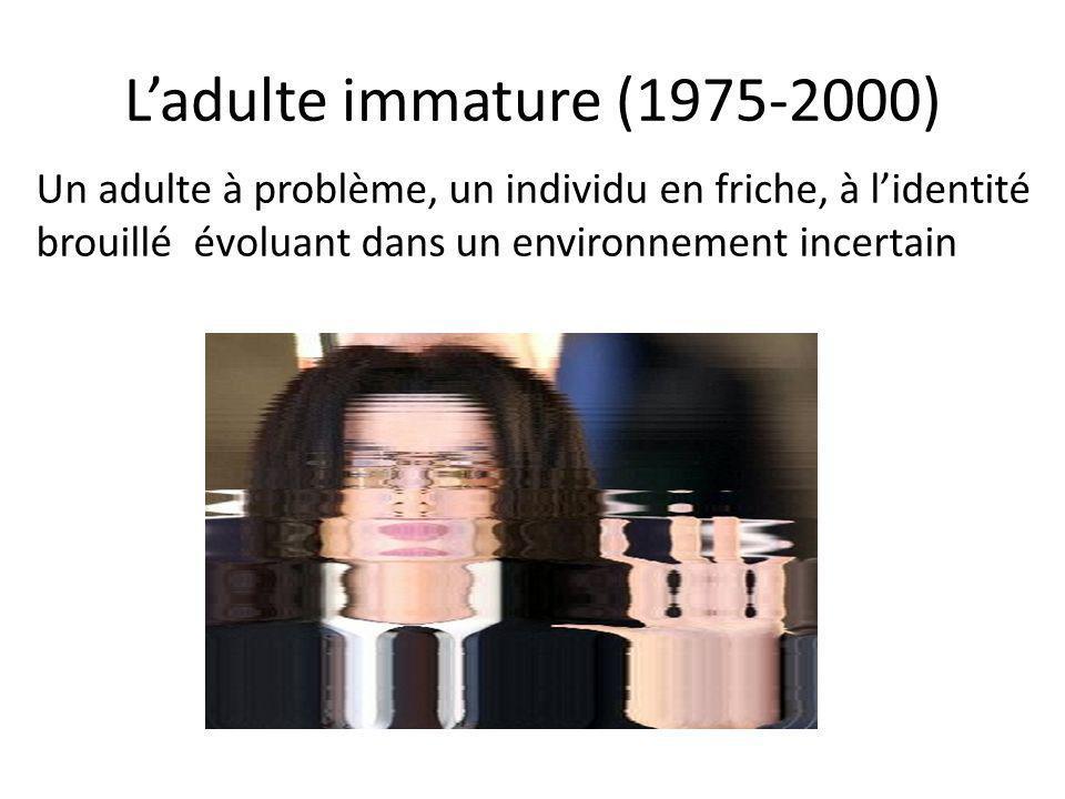 L'adulte immature (1975-2000) Un adulte à problème, un individu en friche, à l'identité brouillé évoluant dans un environnement incertain.