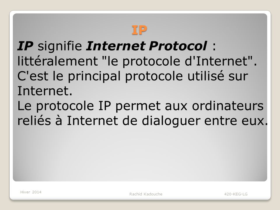 IP IP signifie Internet Protocol : littéralement le protocole d Internet . C est le principal protocole utilisé sur Internet.