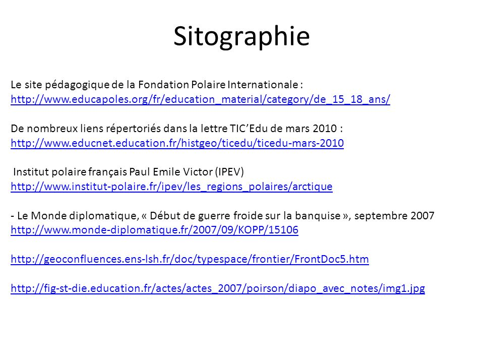 Sitographie Le site pédagogique de la Fondation Polaire Internationale : http://www.educapoles.org/fr/education_material/category/de_15_18_ans/