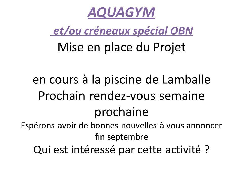 AQUAGYM et/ou créneaux spécial OBN Mise en place du Projet en cours à la piscine de Lamballe Prochain rendez-vous semaine prochaine Espérons avoir de bonnes nouvelles à vous annoncer fin septembre Qui est intéressé par cette activité