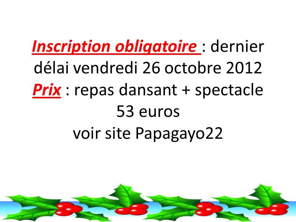 Inscription obligatoire : dernier délai vendredi 26 octobre 2012 Prix : repas dansant + spectacle 53 euros voir site Papagayo22