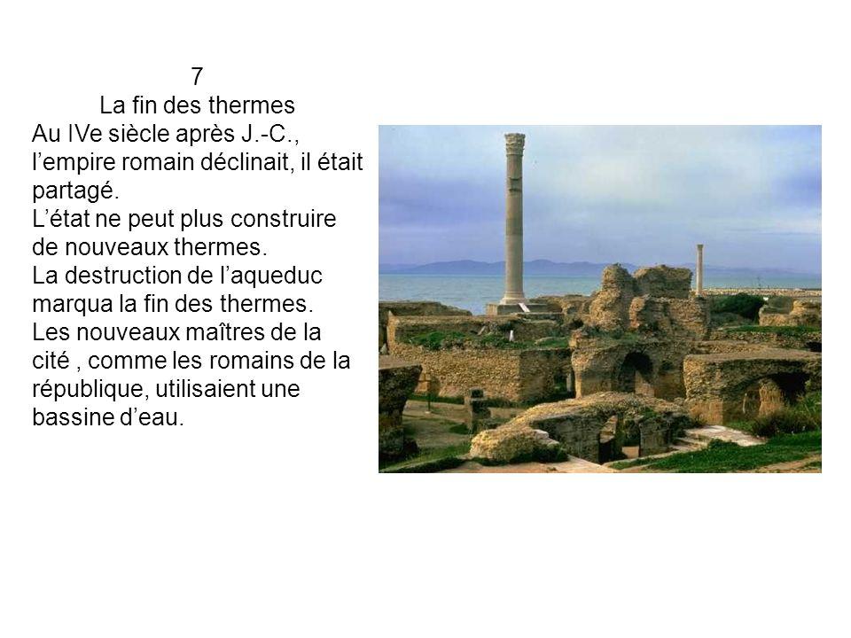 7 La fin des thermes. Au IVe siècle après J.-C., l'empire romain déclinait, il était partagé. L'état ne peut plus construire de nouveaux thermes.