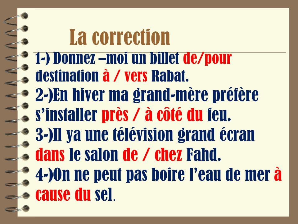 La correction 1-) Donnez –moi un billet de/pour destination à / vers Rabat.