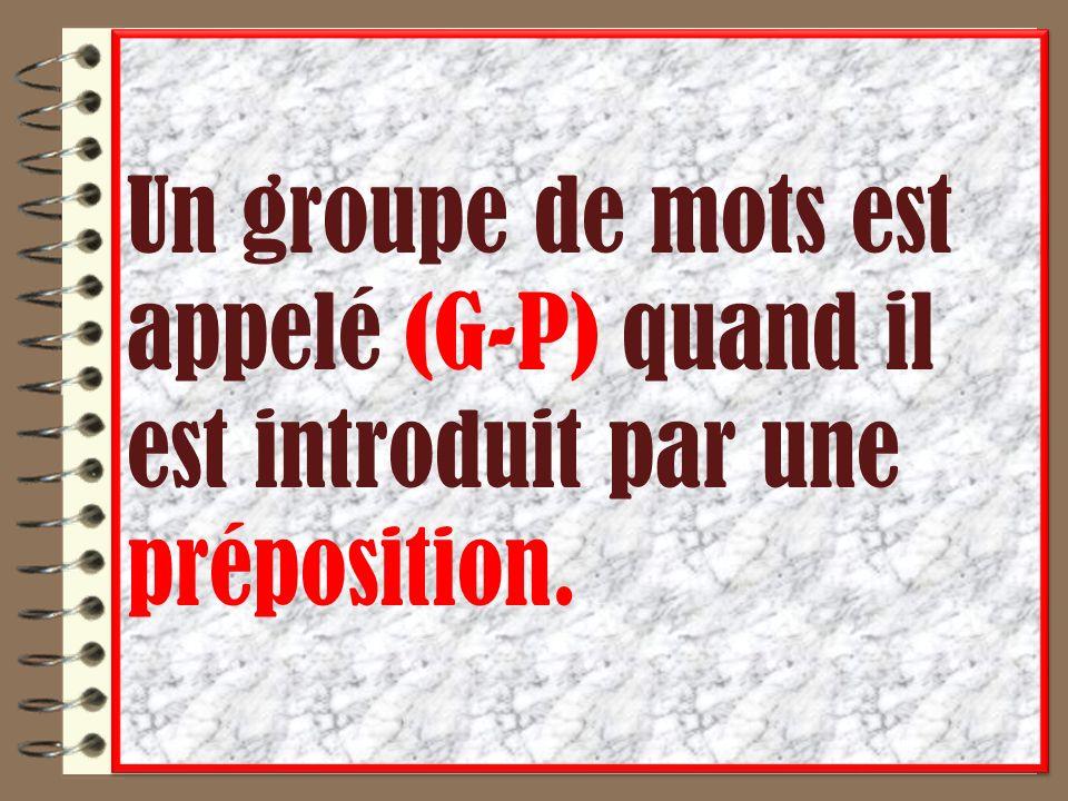 Un groupe de mots est appelé (G-P) quand il est introduit par une préposition.
