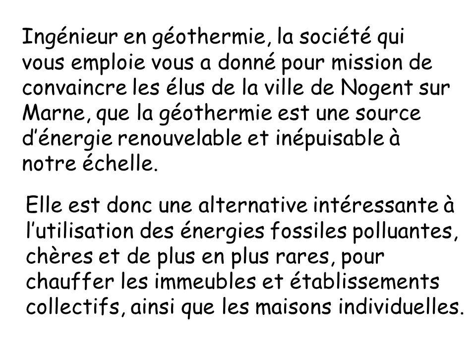 Ingénieur en géothermie, la société qui vous emploie vous a donné pour mission de convaincre les élus de la ville de Nogent sur Marne, que la géothermie est une source d'énergie renouvelable et inépuisable à notre échelle.