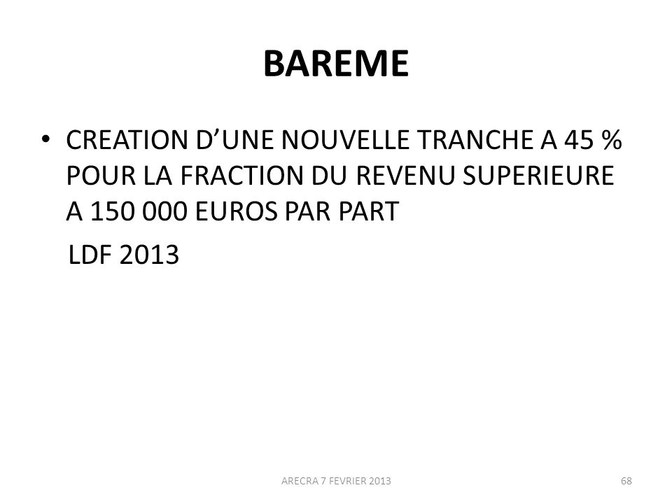 BAREME CREATION D'UNE NOUVELLE TRANCHE A 45 % POUR LA FRACTION DU REVENU SUPERIEURE A 150 000 EUROS PAR PART.