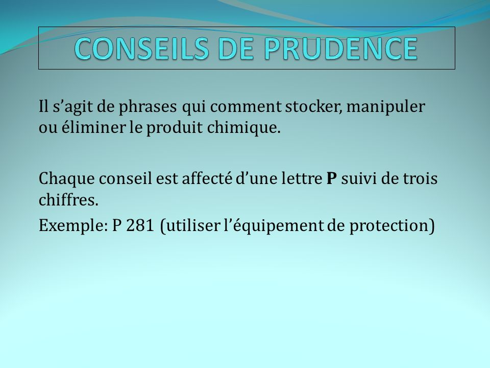 CONSEILS DE PRUDENCE Il s'agit de phrases qui comment stocker, manipuler ou éliminer le produit chimique.
