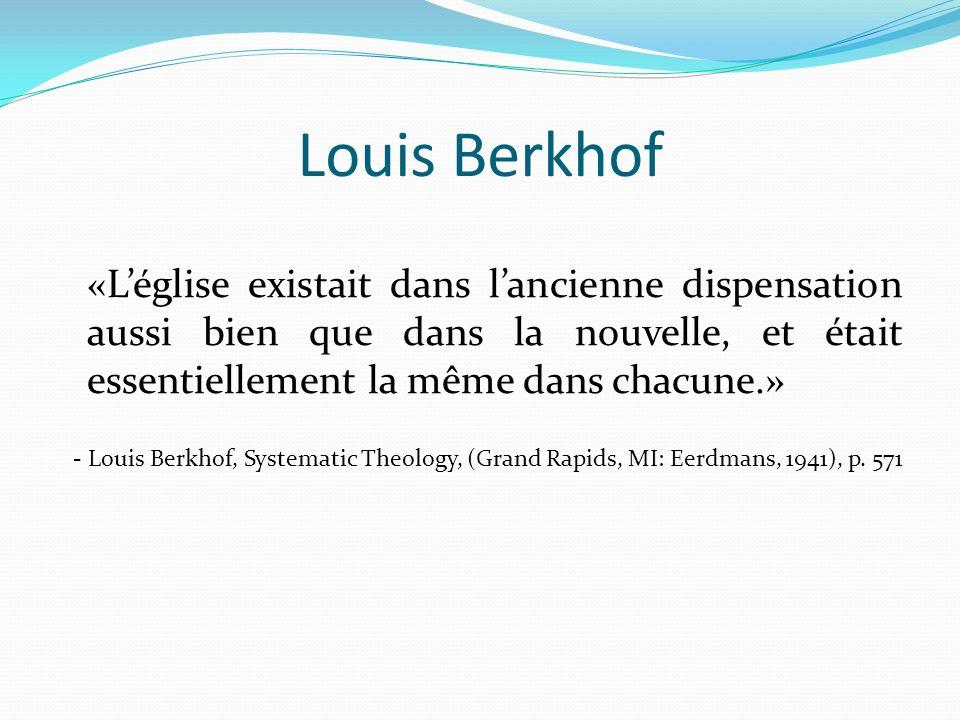 Louis Berkhof «L'église existait dans l'ancienne dispensation aussi bien que dans la nouvelle, et était essentiellement la même dans chacune.»