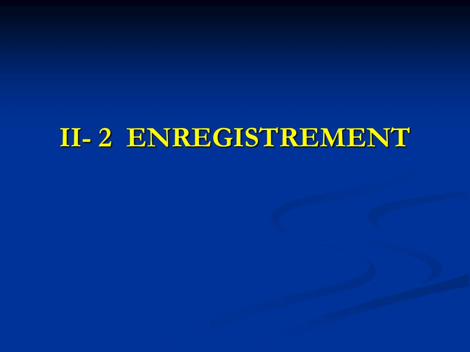 II- 2 ENREGISTREMENT