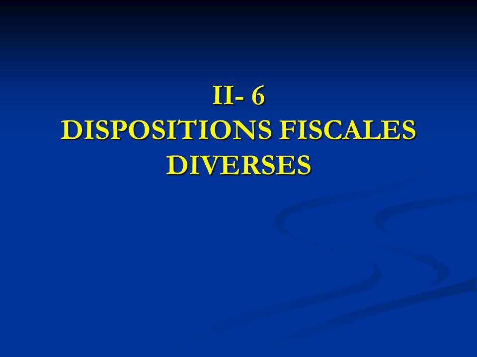 II- 6 DISPOSITIONS FISCALES DIVERSES