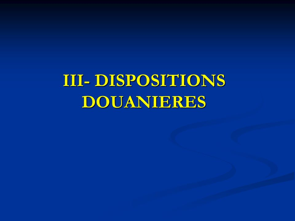 III- DISPOSITIONS DOUANIERES