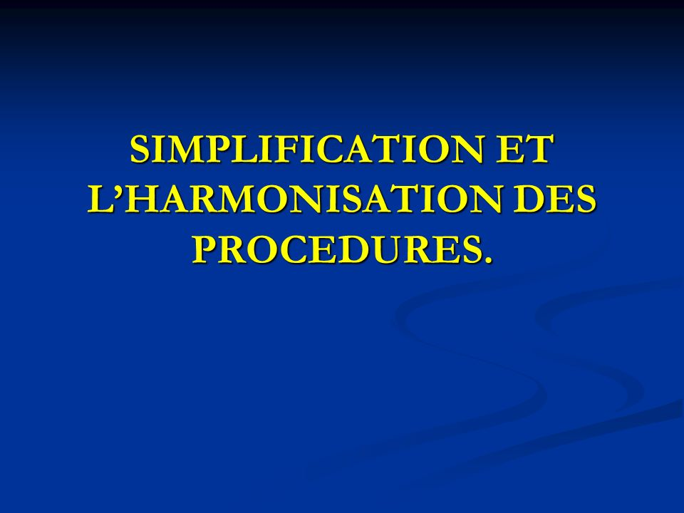 SIMPLIFICATION ET L'HARMONISATION DES PROCEDURES.