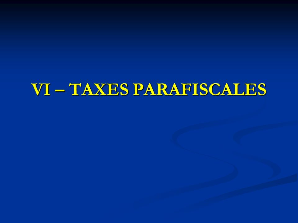 VI – TAXES PARAFISCALES