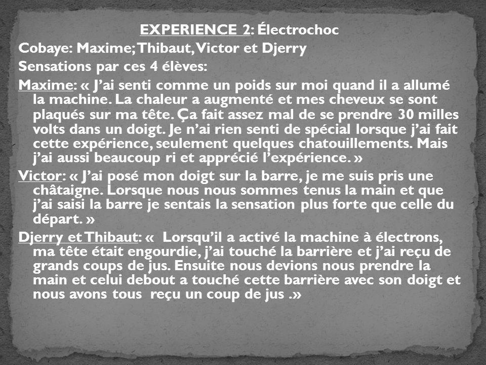 EXPERIENCE 2: Électrochoc Cobaye: Maxime; Thibaut, Victor et Djerry Sensations par ces 4 élèves: Maxime: « J'ai senti comme un poids sur moi quand il a allumé la machine.
