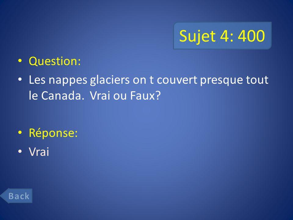 Sujet 4: 400 Question: Les nappes glaciers on t couvert presque tout le Canada. Vrai ou Faux Réponse: