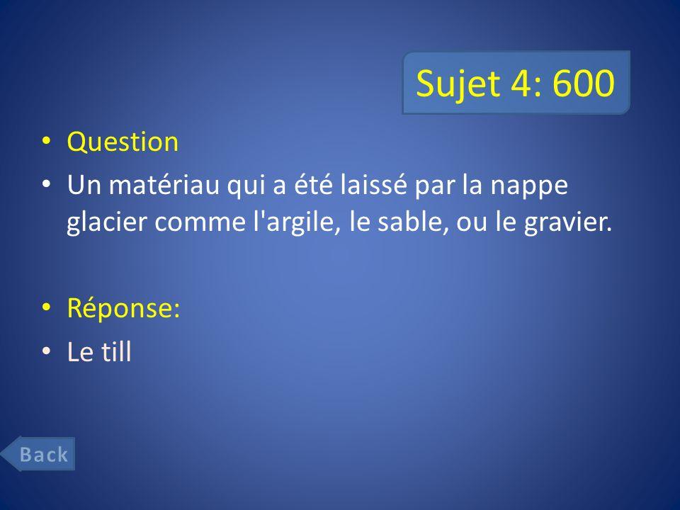 Sujet 4: 600 Question. Un matériau qui a été laissé par la nappe glacier comme l argile, le sable, ou le gravier.