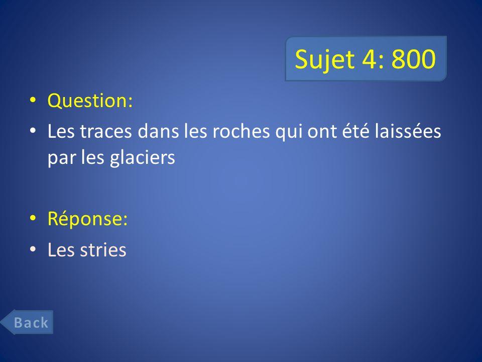 Sujet 4: 800 Question: Les traces dans les roches qui ont été laissées par les glaciers. Réponse: