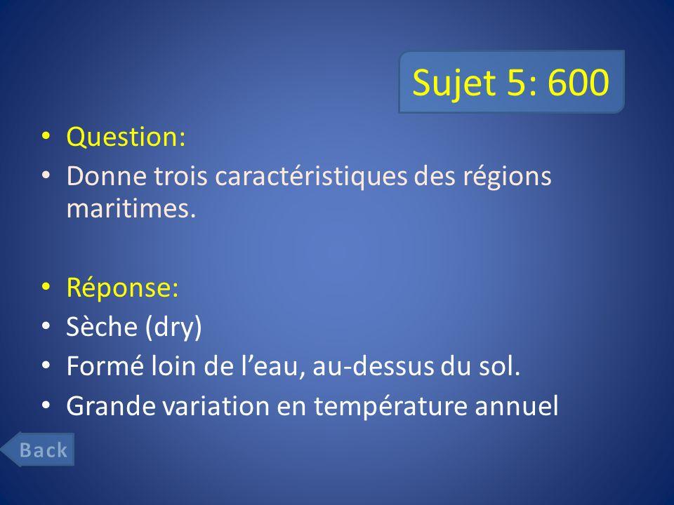 Sujet 5: 600 Question: Donne trois caractéristiques des régions maritimes. Réponse: Sèche (dry) Formé loin de l'eau, au-dessus du sol.